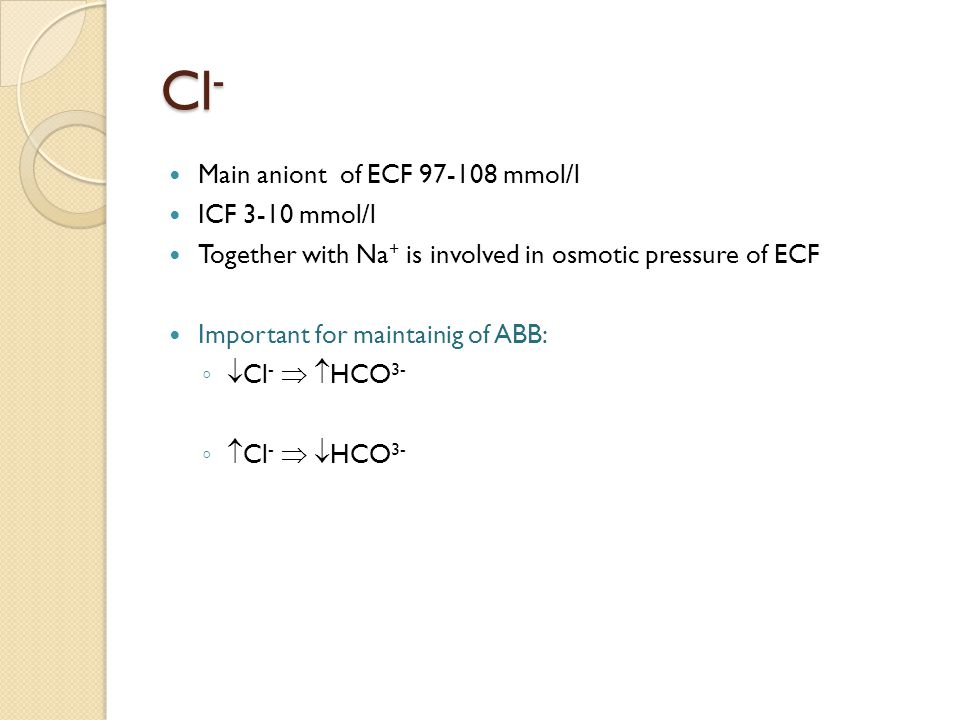Main aniont of ECF 97-108 mmol/l ICF 3-10 mmol/l Together with Na + is involved in osmotic pressure of ECF Important for maintainig of ABB: ◦ Cl -   HCO 3- ◦ Cl -   HCO 3- Cl -