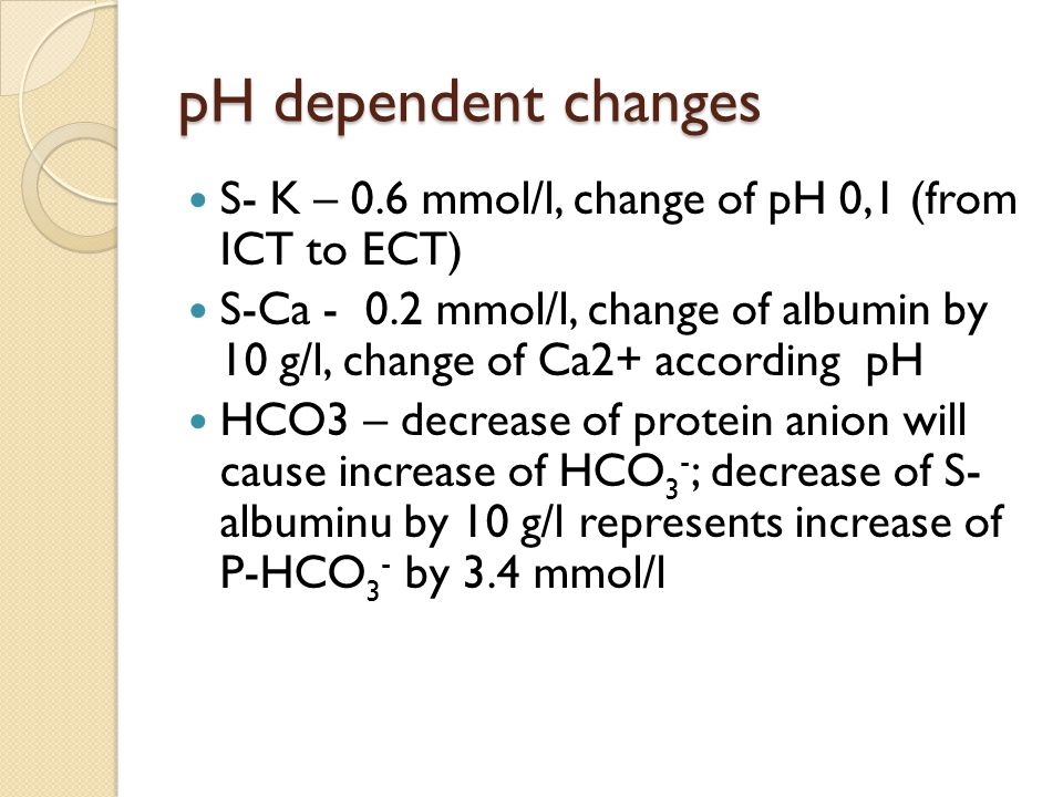 pH dependent changes S- K – 0.6 mmol/l, change of pH 0,1 (from ICT to ECT) S-Ca - 0.2 mmol/l, change of albumin by 10 g/l, change of Ca2+ according pH HCO3 – decrease of protein anion will cause increase of HCO 3 - ; decrease of S- albuminu by 10 g/l represents increase of P-HCO 3 - by 3.4 mmol/l