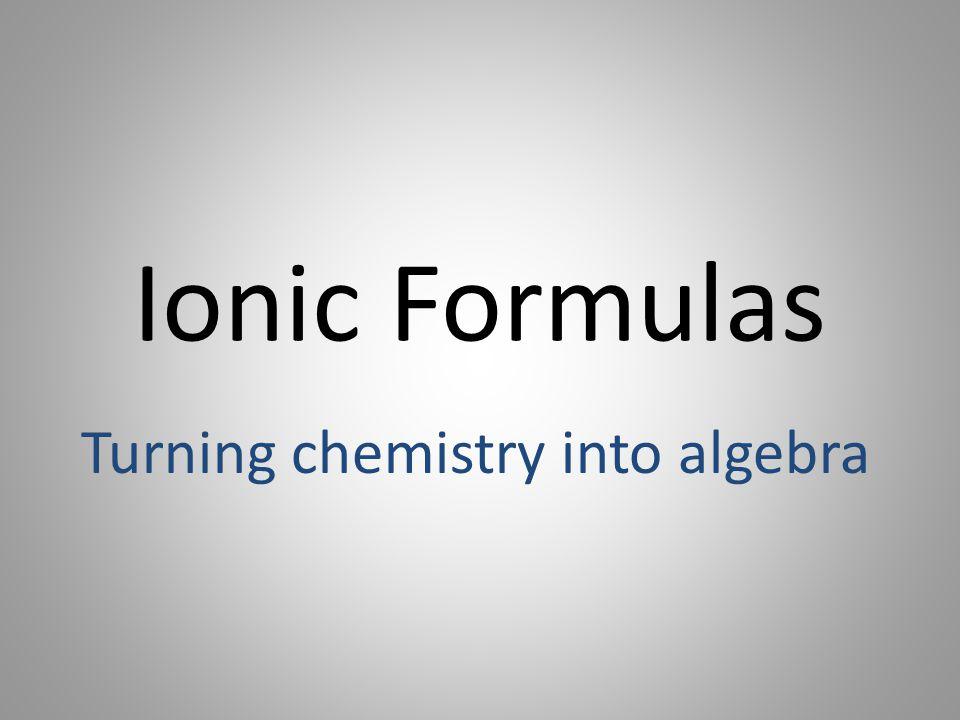Ionic Formulas Turning chemistry into algebra