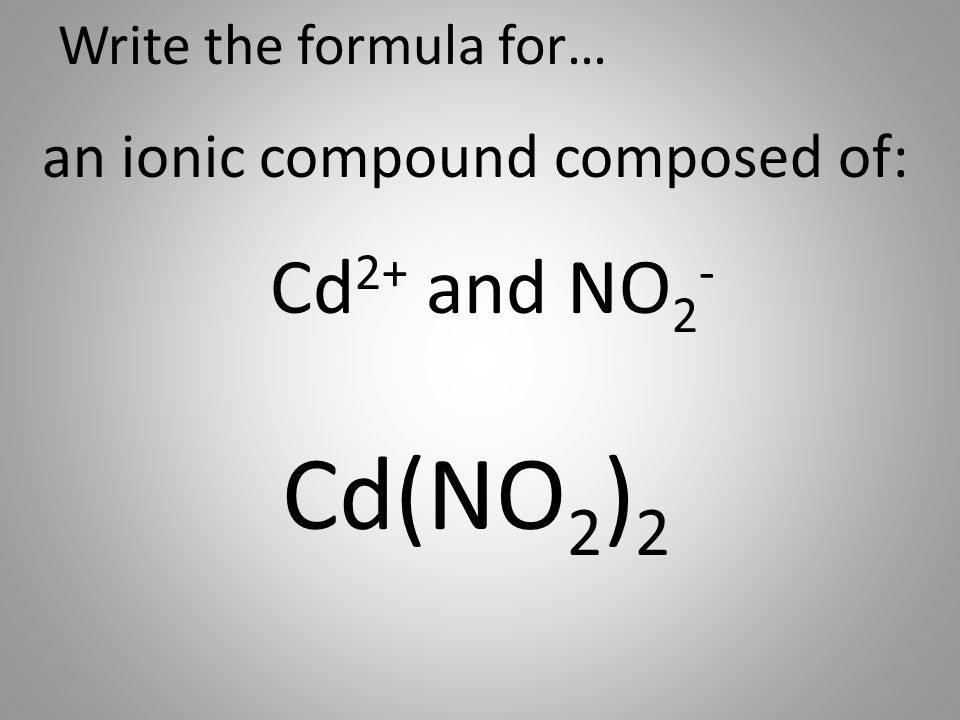Write the formula for… an ionic compound composed of: Cd 2+ and NO 2 - Cd(NO 2 ) 2
