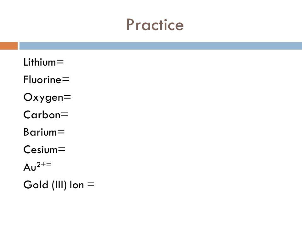Practice Lithium= Fluorine= Oxygen= Carbon= Barium= Cesium= Au 2+= Gold (III) Ion =