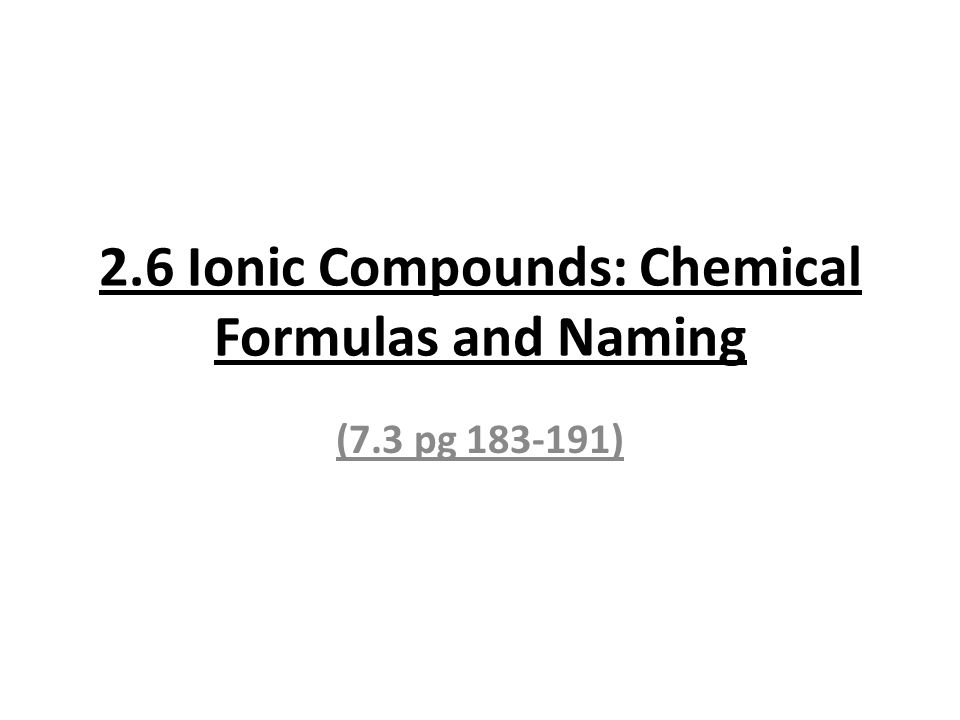 2.6 Ionic Compounds: Chemical Formulas and Naming (7.3 pg 183-191)