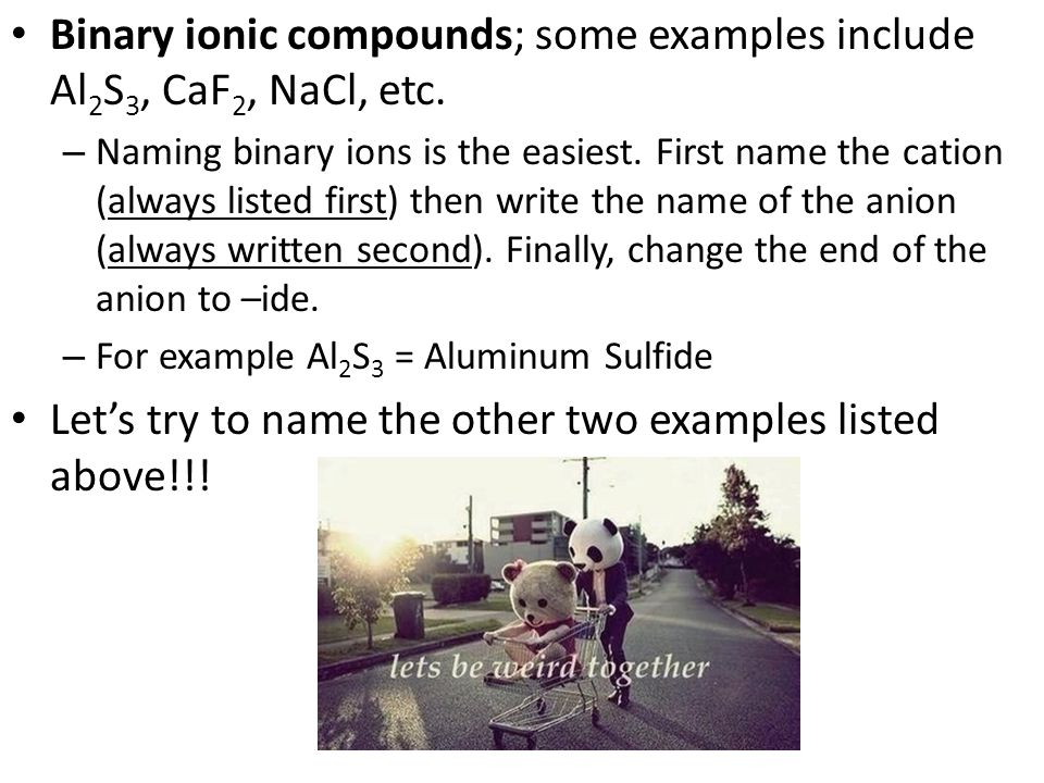 Binary ionic compounds; some examples include Al 2 S 3, CaF 2, NaCl, etc.