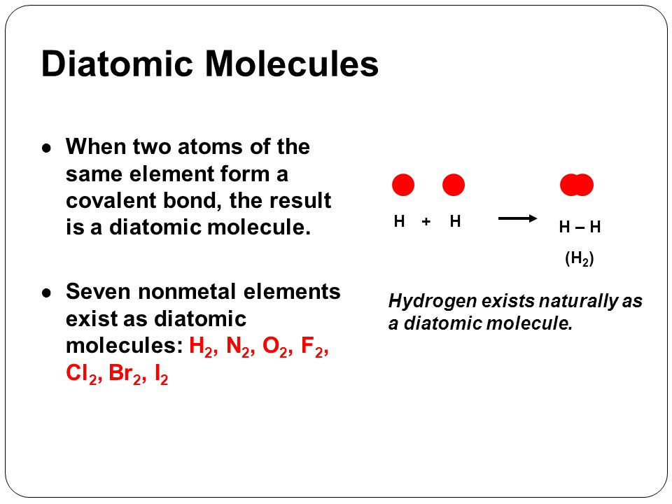 Diatomic Molecules When two atoms of the same element form a covalent bond, the result is a diatomic molecule.