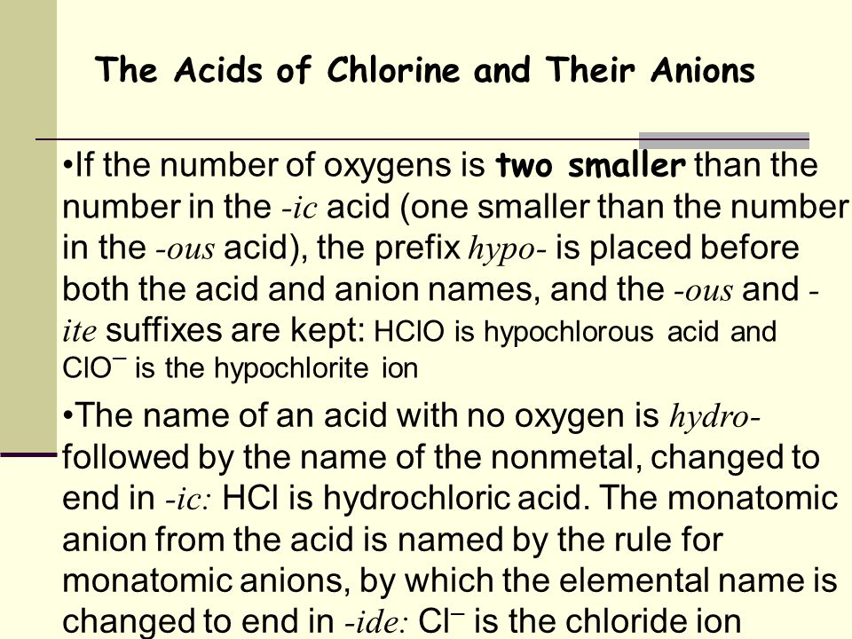 The Acids of Chlorine and Their Anions If the number of oxygens is two smaller than the number in the -ic acid (one smaller than the number in the -ous acid), the prefix hypo- is placed before both the acid and anion names, and the -ous and - ite suffixes are kept: HClO is hypochlorous acid and ClO – is the hypochlorite ion The name of an acid with no oxygen is hydro- followed by the name of the nonmetal, changed to end in -ic: HCl is hydrochloric acid.