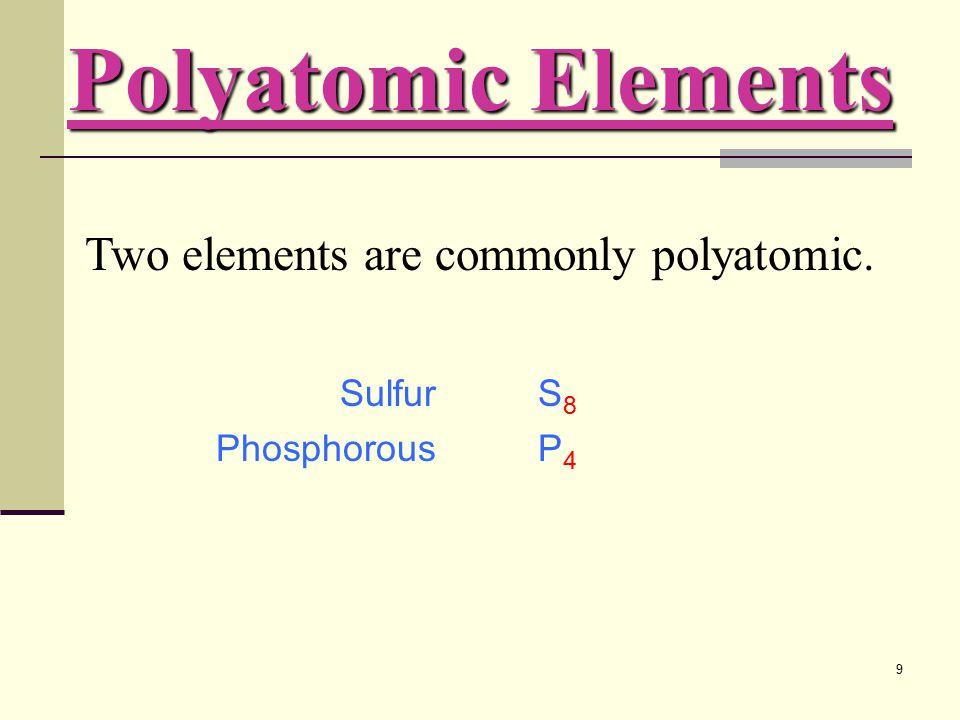 9 SulfurS 8 PhosphorousP 4 Two elements are commonly polyatomic. Polyatomic Elements