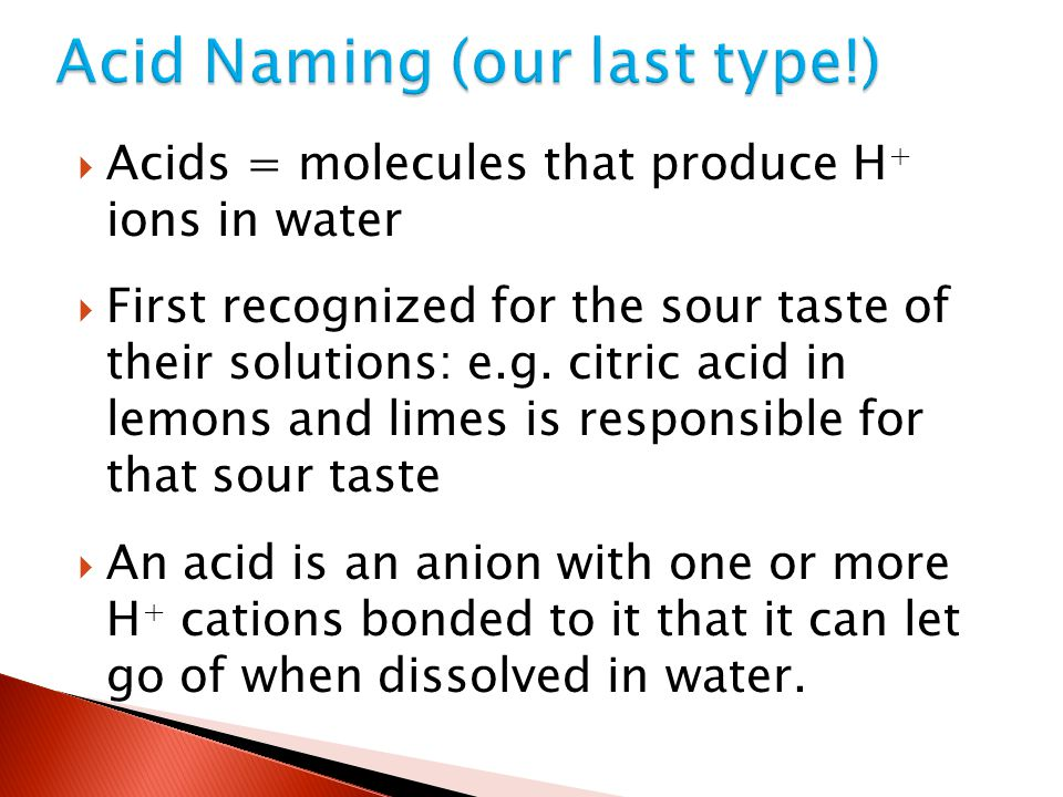  Acids = molecules that produce H + ions in water  First recognized for the sour taste of their solutions: e.g. citric acid in lemons and limes is r