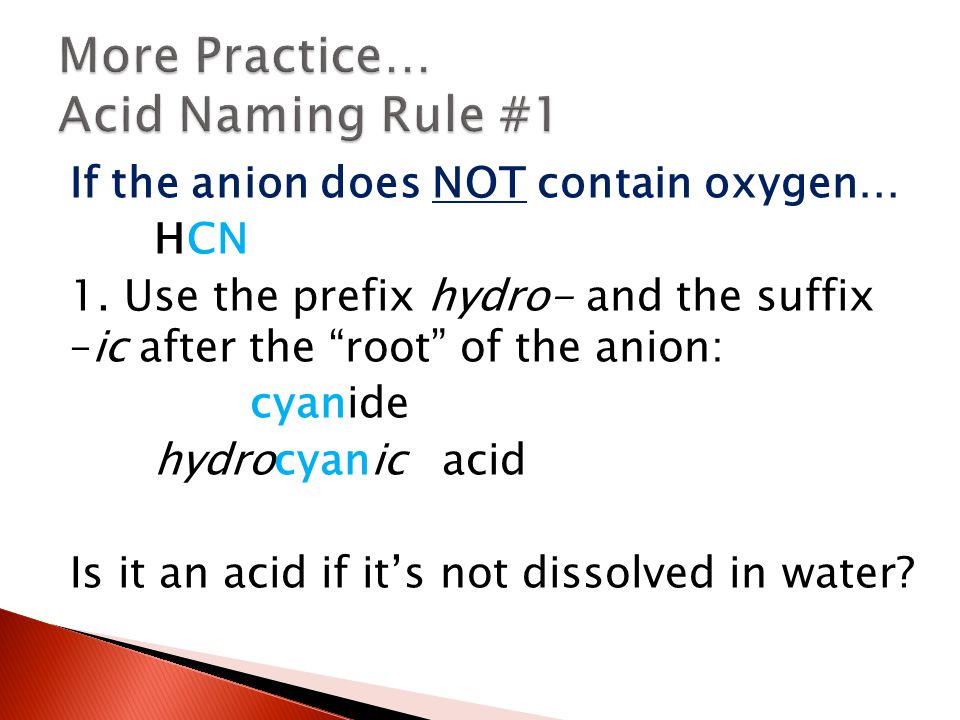 "If the anion does NOT contain oxygen… HCN 1. Use the prefix hydro- and the suffix –ic after the ""root"" of the anion: cyanide hydrocyanic acid Is it an"