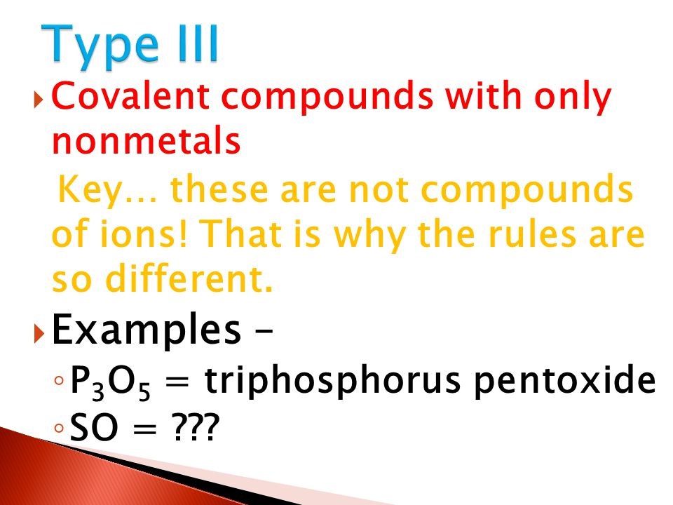  Covalent compounds with only nonmetals Key… these are not compounds of ions! That is why the rules are so different.  Examples – ◦ P 3 O 5 = tripho
