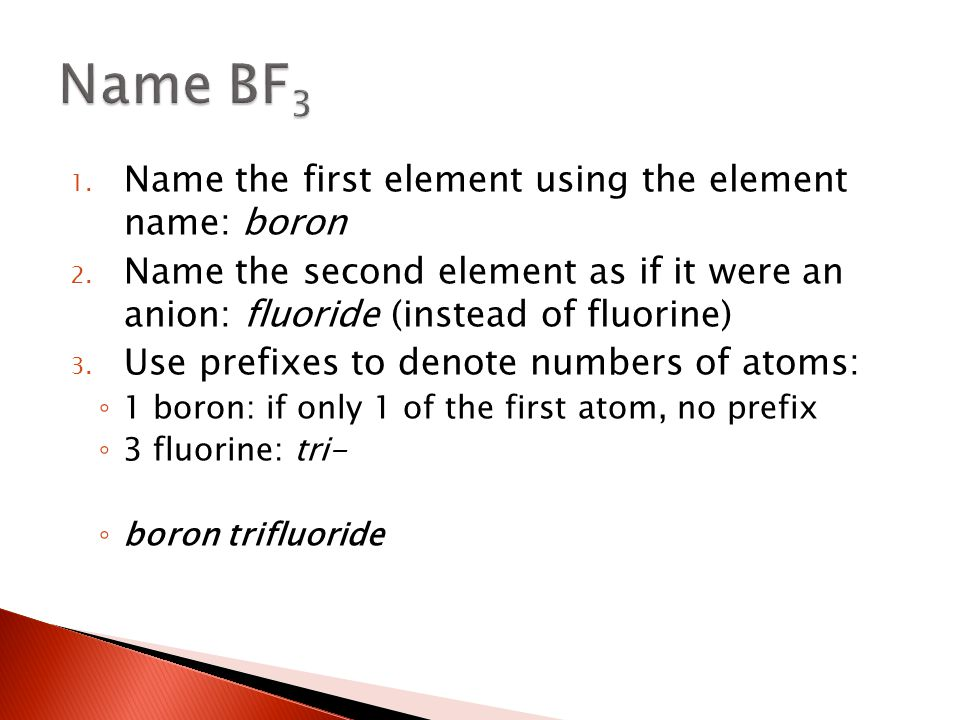 1. Name the first element using the element name: boron 2. Name the second element as if it were an anion: fluoride (instead of fluorine) 3. Use prefi