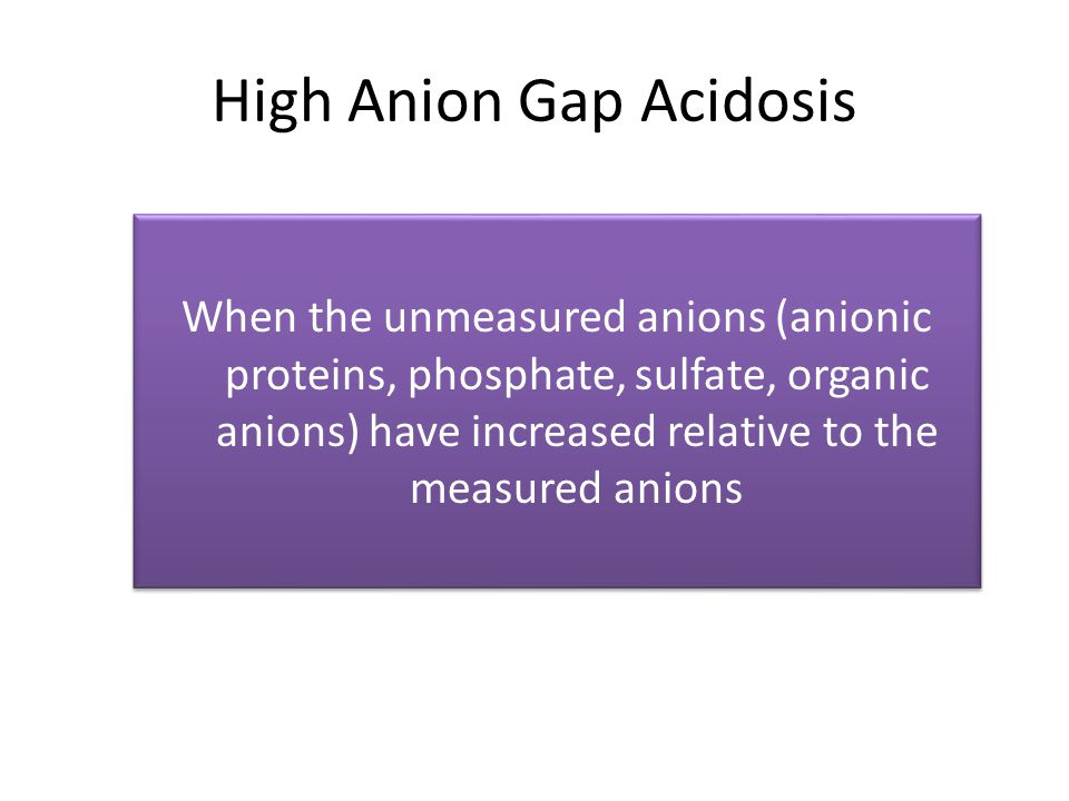 High Anion Gap Acidosis When the unmeasured anions (anionic proteins, phosphate, sulfate, organic anions) have increased relative to the measured anio
