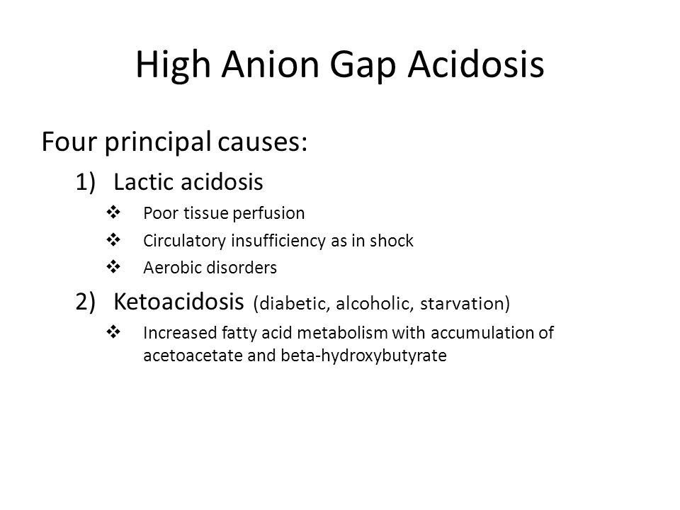 High Anion Gap Acidosis Four principal causes: 1)Lactic acidosis  Poor tissue perfusion  Circulatory insufficiency as in shock  Aerobic disorders 2