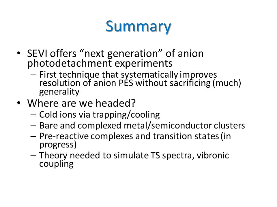 """Summary SEVI offers """"next generation"""" of anion photodetachment experiments – First technique that systematically improves resolution of anion PES with"""