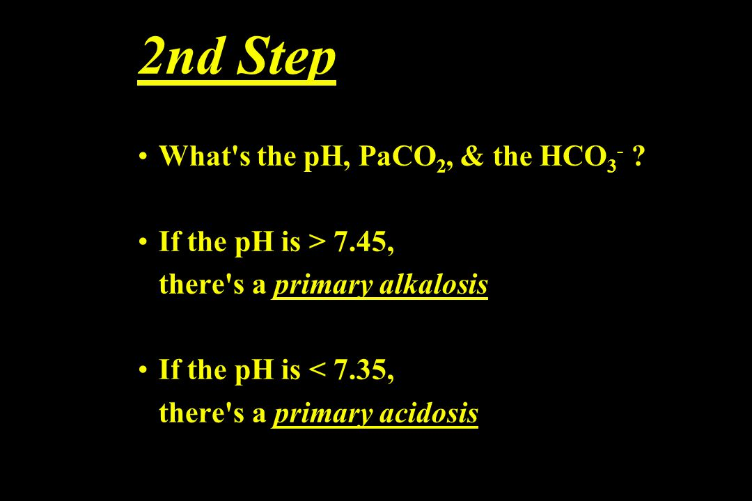 2nd Step What's the pH, PaCO 2, & the HCO 3 - ? If the pH is > 7.45, there's a primary alkalosis If the pH is < 7.35, there's a primary acidosis