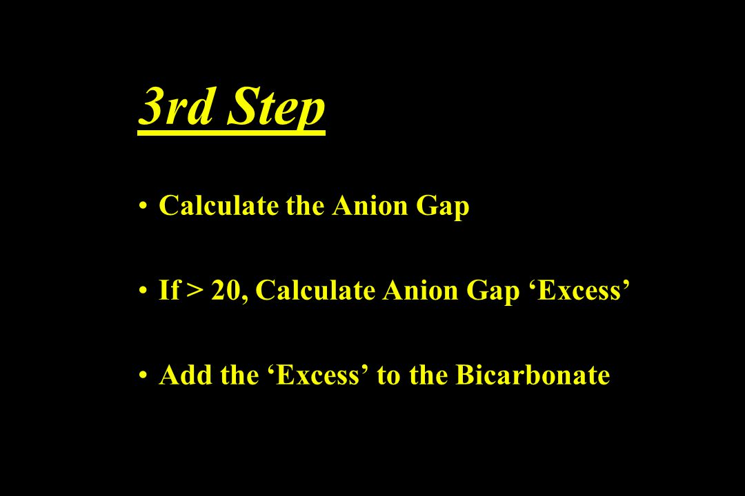 3rd Step Calculate the Anion Gap If > 20, Calculate Anion Gap 'Excess' Add the 'Excess' to the Bicarbonate