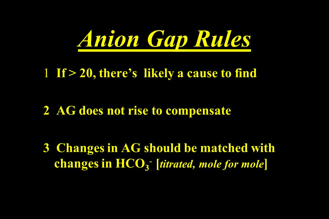 Anion Gap Rules 1 If > 20, there's likely a cause to find 2 AG does not rise to compensate 3 Changes in AG should be matched with changes in HCO 3 - [
