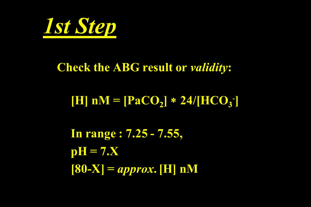 1st Step Check the ABG result or validity: [H] nM = [PaCO 2 ]  24/[HCO 3 - ] In range : 7.25 - 7.55, pH = 7.X [80-X] = approx. [H] nM