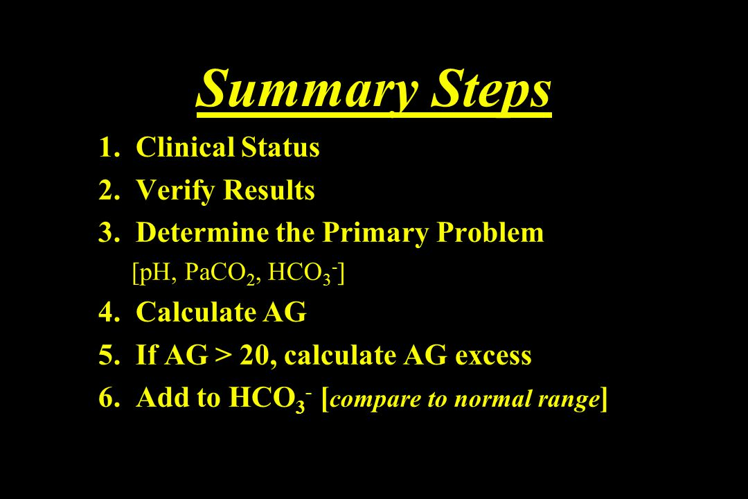Summary Steps 1. Clinical Status 2. Verify Results 3. Determine the Primary Problem [pH, PaCO 2, HCO 3 - ] 4. Calculate AG 5. If AG > 20, calculate AG