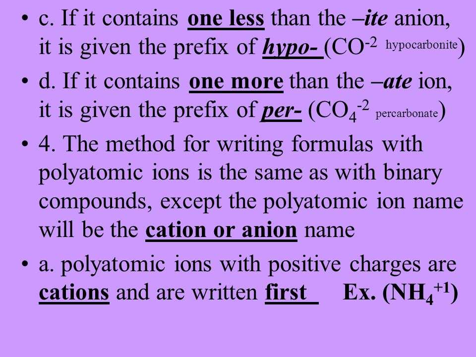 c. If it contains one less than the –ite anion, it is given the prefix of hypo- (CO -2 hypocarbonite ) d. If it contains one more than the –ate ion, i