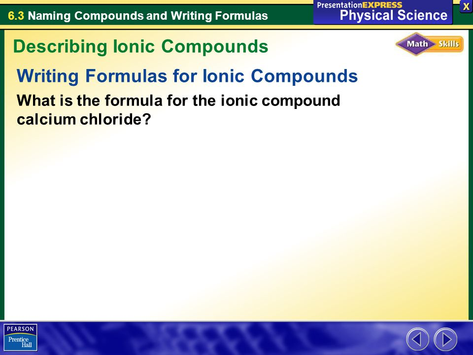 6.3 Naming Compounds and Writing Formulas Writing Formulas for Ionic Compounds What is the formula for the ionic compound calcium chloride? Describing