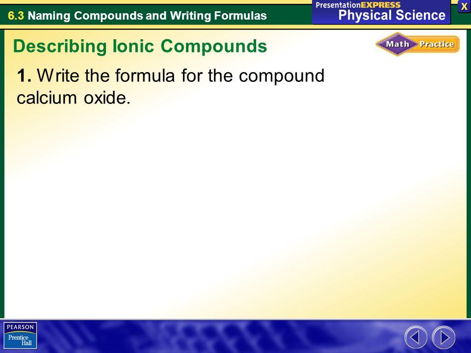 6.3 Naming Compounds and Writing Formulas 1.Write the formula for the compound calcium oxide.