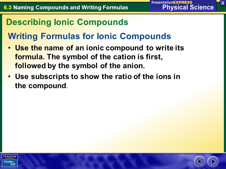 6.3 Naming Compounds and Writing Formulas Writing Formulas for Ionic Compounds Use the name of an ionic compound to write its formula. The symbol of t