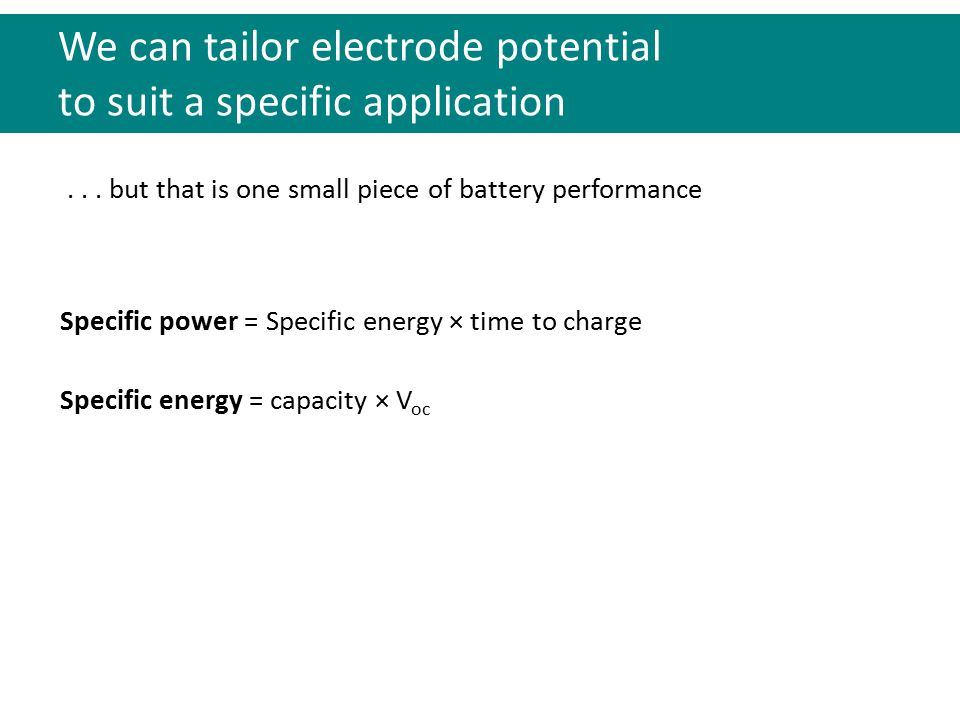 We can tailor electrode potential to suit a specific application Specific energy = capacity × V oc Specific power = Specific energy × time to charge..