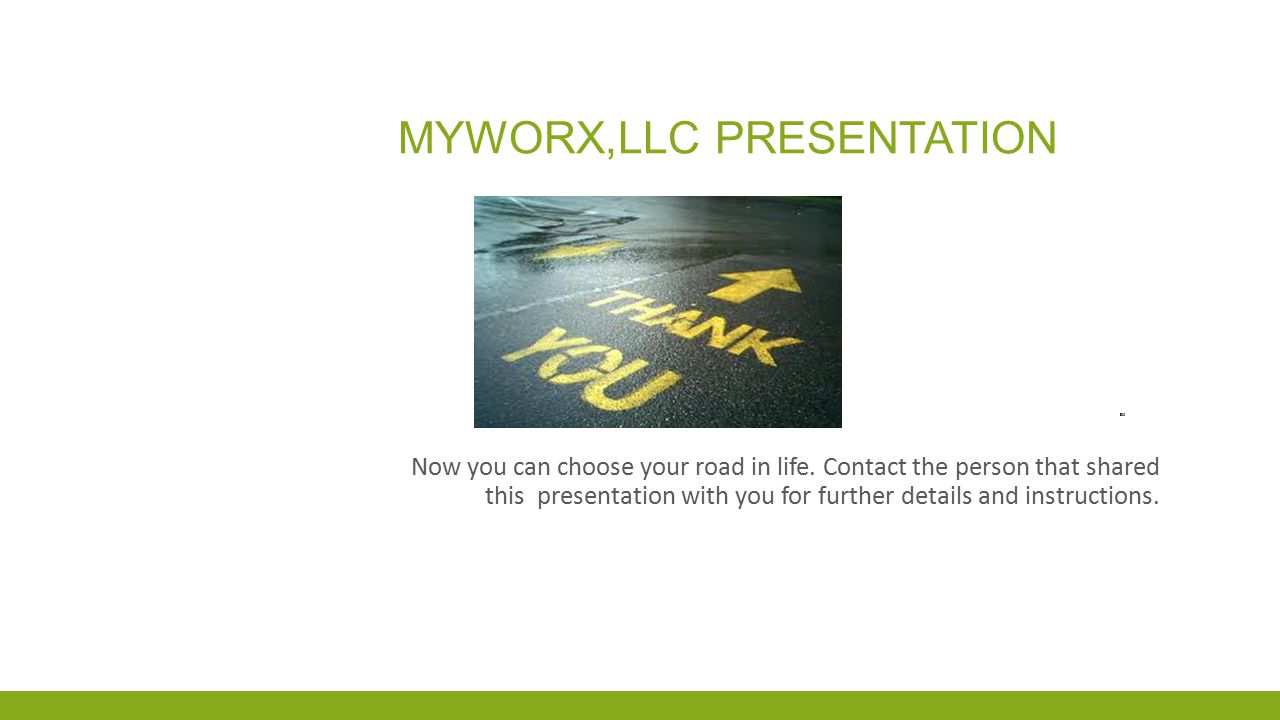 MYWORX,LLC PRESENTATION Now you can choose your road in life. Contact the person that shared this presentation with you for further details and instru
