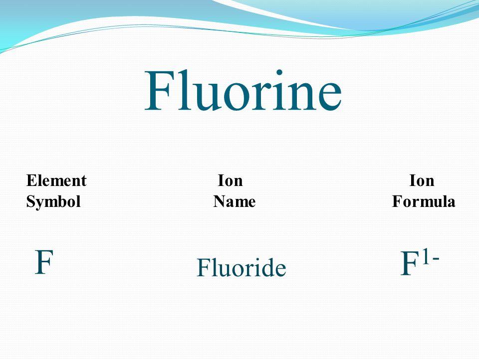 Fluorine Element Ion Ion Symbol Name Formula F F 1- Fluoride