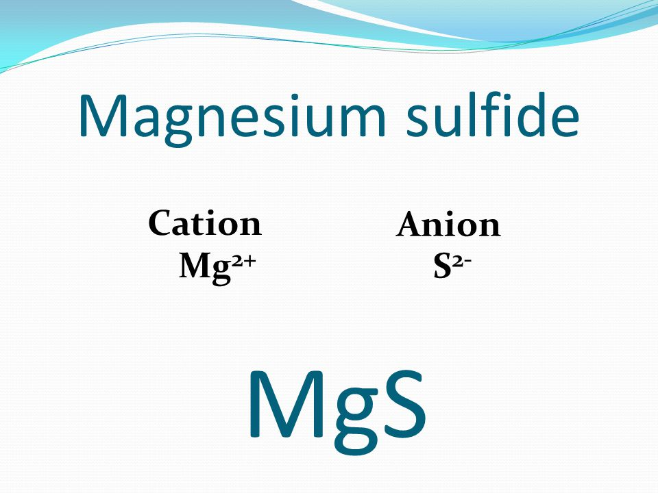 Magnesium sulfide Cation Mg 2+ Anion S 2- MgS