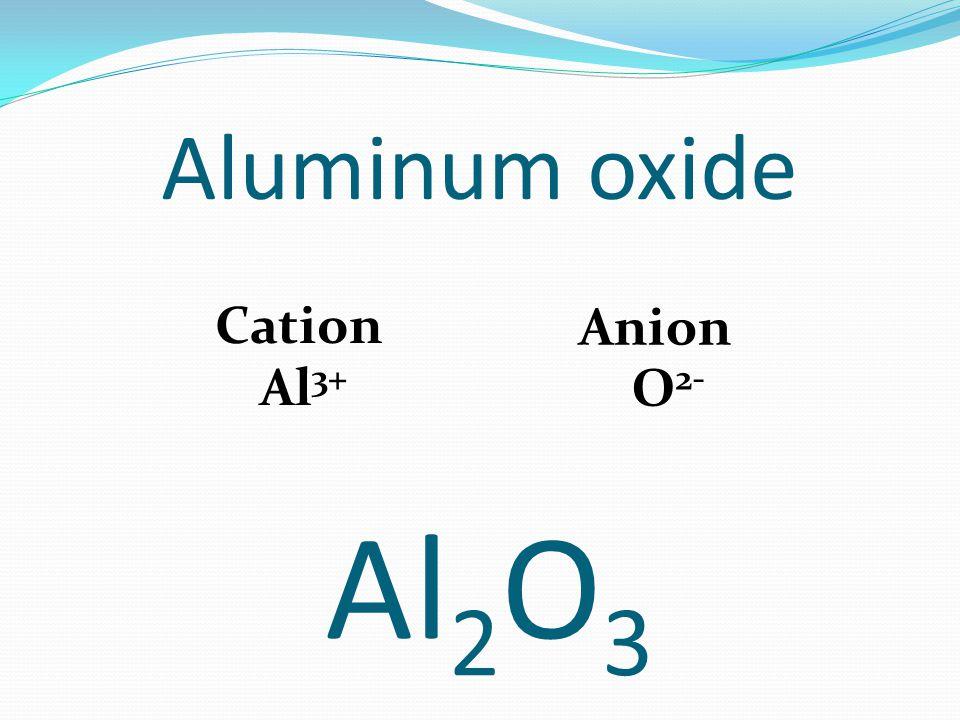 Aluminum oxide Cation Al 3+ Anion O 2- Al 2 O 3