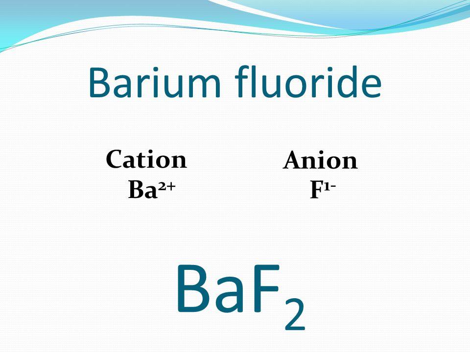 Barium fluoride Cation Ba 2+ Anion F 1- BaF 2