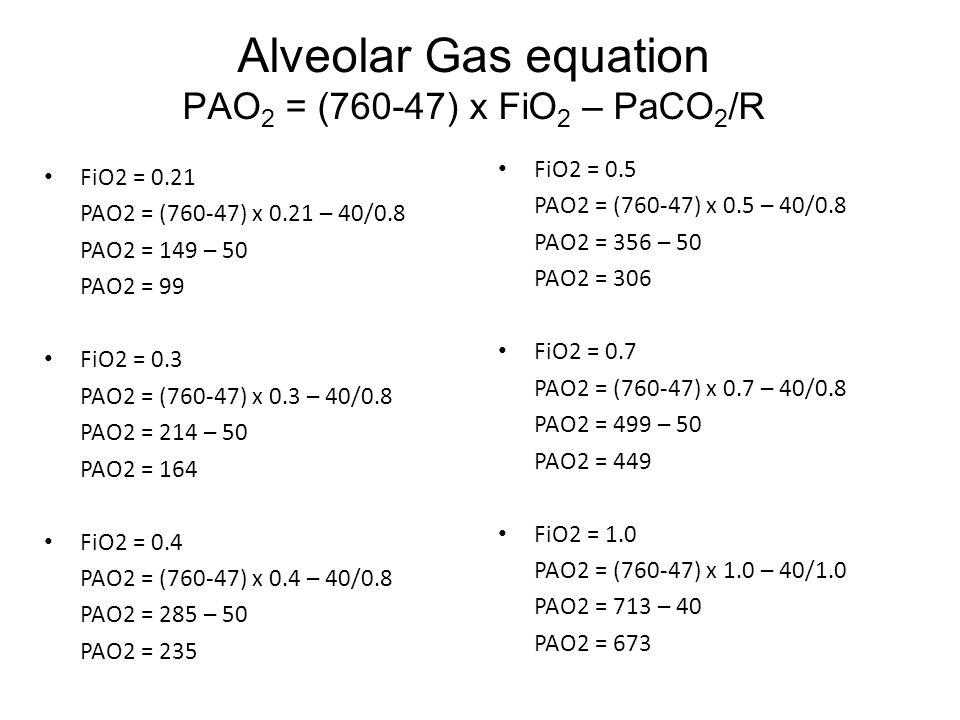 Alveolar Gas equation PAO 2 = (760-47) x FiO 2 – PaCO 2 /R FiO2 = 0.21 PAO2 = (760-47) x 0.21 – 40/0.8 PAO2 = 149 – 50 PAO2 = 99 FiO2 = 0.3 PAO2 = (760-47) x 0.3 – 40/0.8 PAO2 = 214 – 50 PAO2 = 164 FiO2 = 0.4 PAO2 = (760-47) x 0.4 – 40/0.8 PAO2 = 285 – 50 PAO2 = 235 FiO2 = 0.5 PAO2 = (760-47) x 0.5 – 40/0.8 PAO2 = 356 – 50 PAO2 = 306 FiO2 = 0.7 PAO2 = (760-47) x 0.7 – 40/0.8 PAO2 = 499 – 50 PAO2 = 449 FiO2 = 1.0 PAO2 = (760-47) x 1.0 – 40/1.0 PAO2 = 713 – 40 PAO2 = 673
