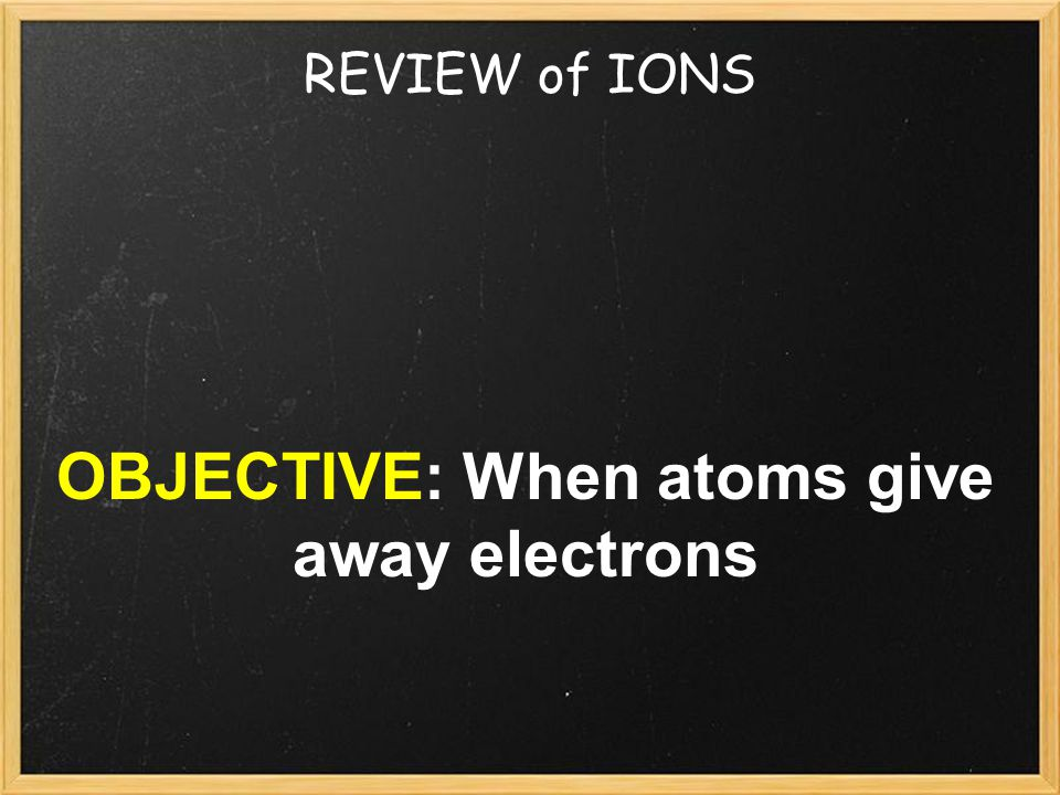 REVIEW of IONS OBJECTIVE: When atoms give away electrons