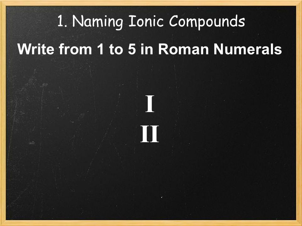 1. Naming Ionic Compounds Write from 1 to 5 in Roman Numerals I II