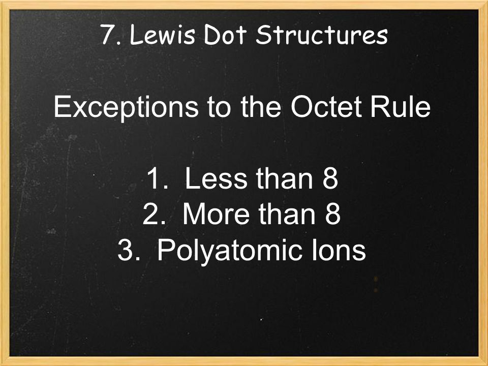 7. Lewis Dot Structures Exceptions to the Octet Rule 1.Less than 8 2.More than 8 3.Polyatomic Ions