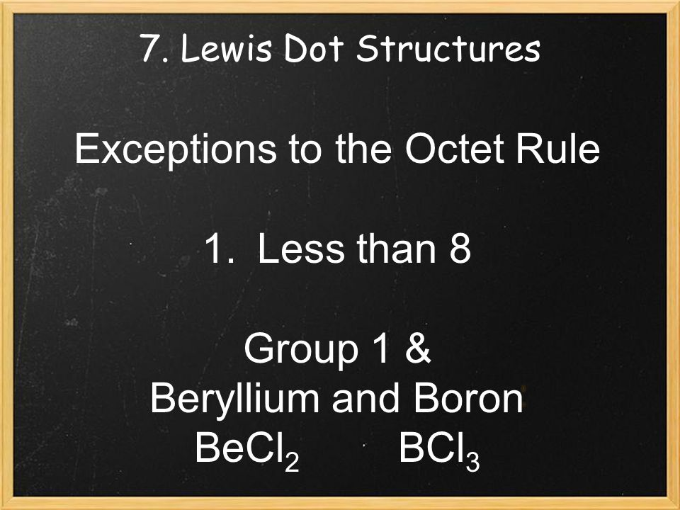 7. Lewis Dot Structures Exceptions to the Octet Rule 1.Less than 8 Group 1 & Beryllium and Boron BeCl 2 BCl 3