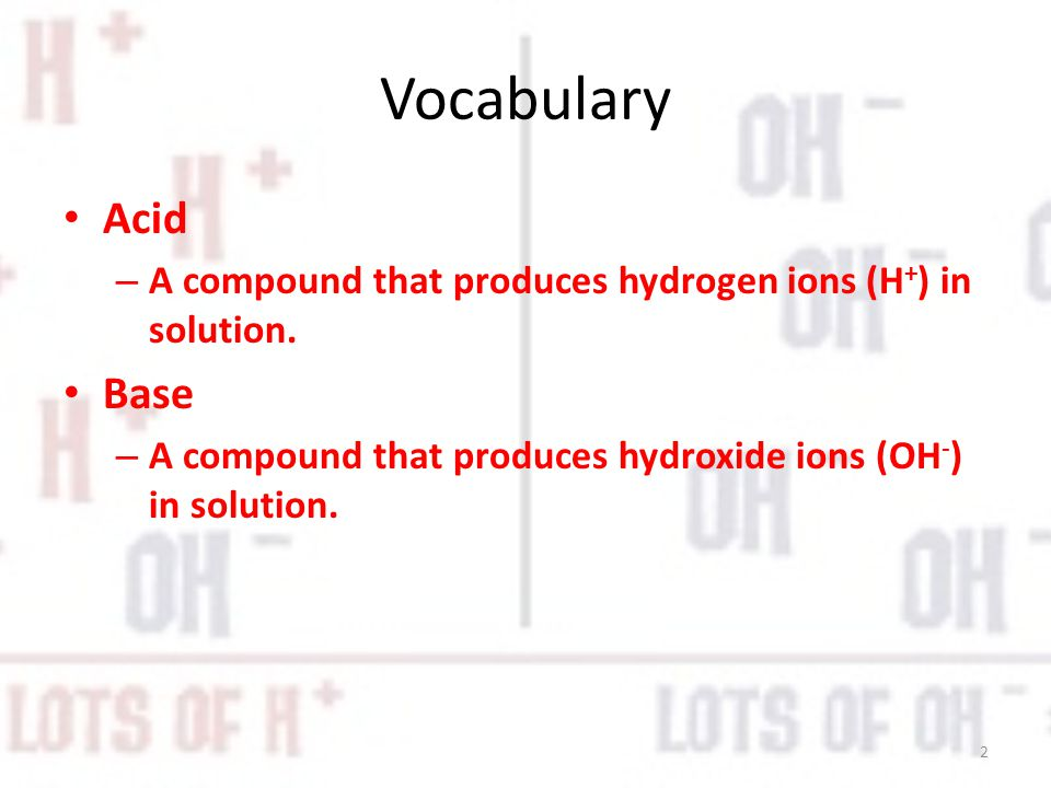 Vocabulary Acid – A compound that produces hydrogen ions (H + ) in solution.