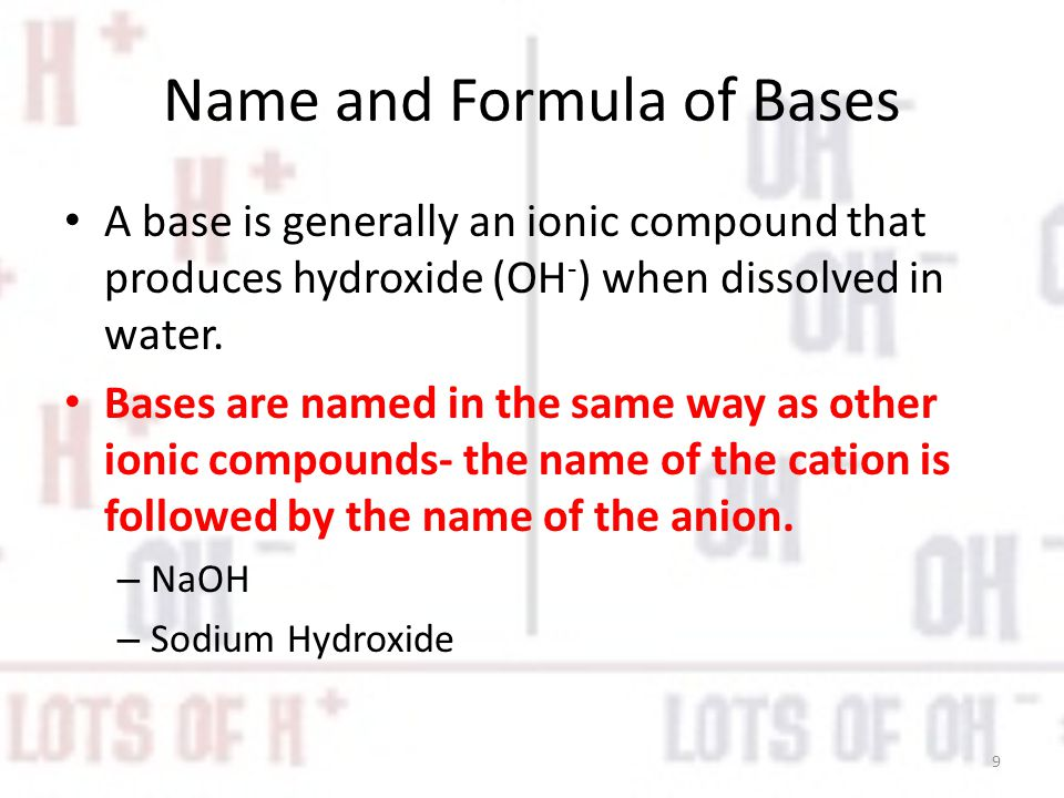 Name and Formula of Bases A base is generally an ionic compound that produces hydroxide (OH - ) when dissolved in water.