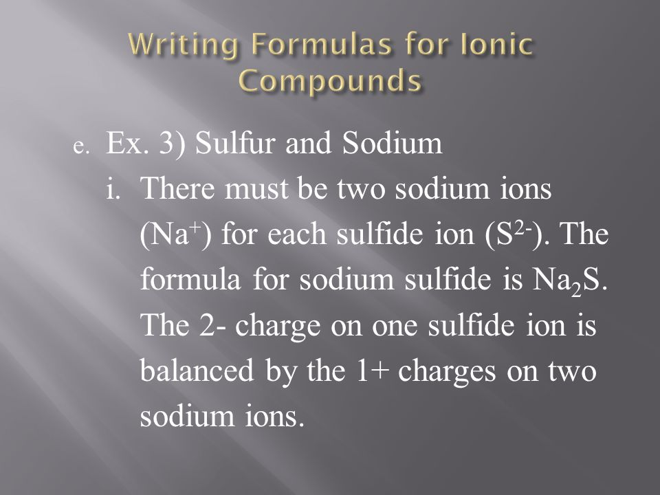 e. Ex. 3) Sulfur and Sodium i. There must be two sodium ions (Na + ) for each sulfide ion (S 2- ). The formula for sodium sulfide is Na 2 S. The 2- ch