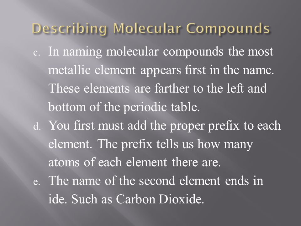 c. In naming molecular compounds the most metallic element appears first in the name. These elements are farther to the left and bottom of the periodi