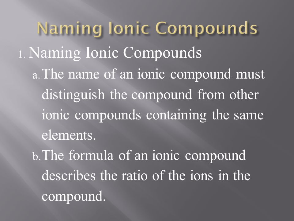 1. Naming Ionic Compounds a. The name of an ionic compound must distinguish the compound from other ionic compounds containing the same elements. b. T