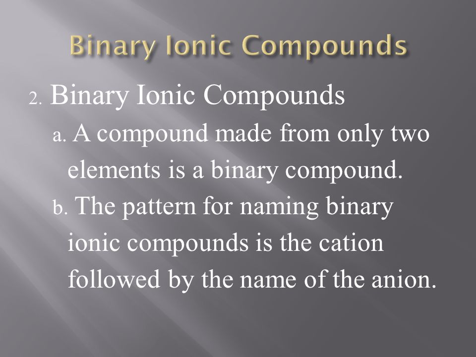 2. Binary Ionic Compounds a. A compound made from only two elements is a binary compound. b. The pattern for naming binary ionic compounds is the cati
