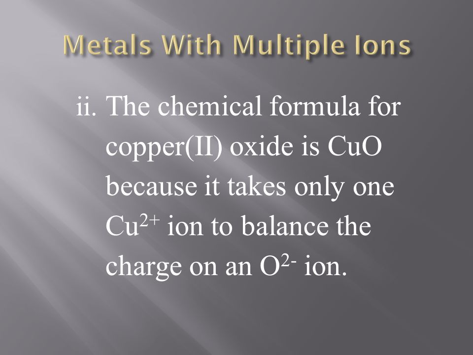 ii. The chemical formula for copper(II) oxide is CuO because it takes only one Cu 2+ ion to balance the charge on an O 2- ion.