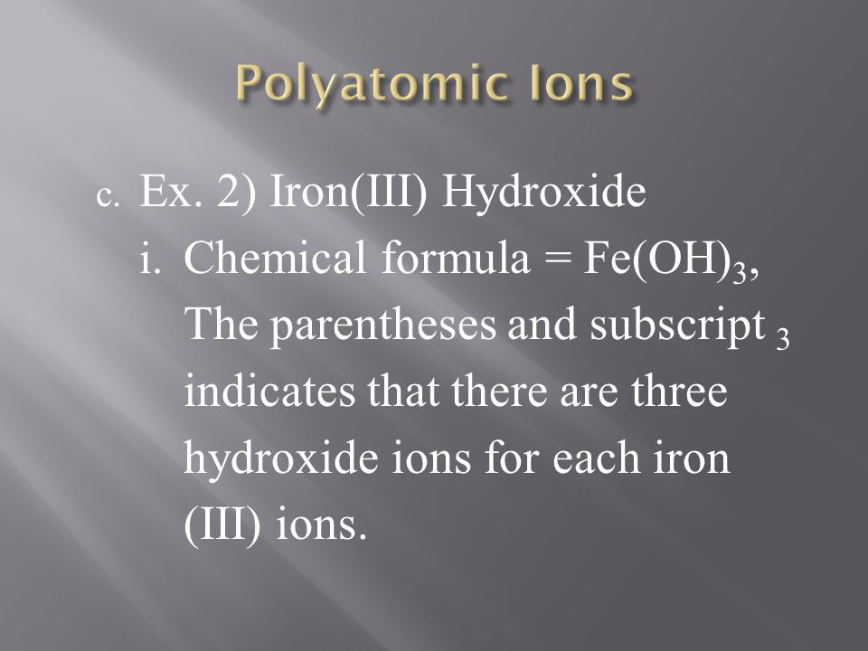 c. Ex. 2) Iron(III) Hydroxide i. Chemical formula = Fe(OH) 3, The parentheses and subscript 3 indicates that there are three hydroxide ions for each i