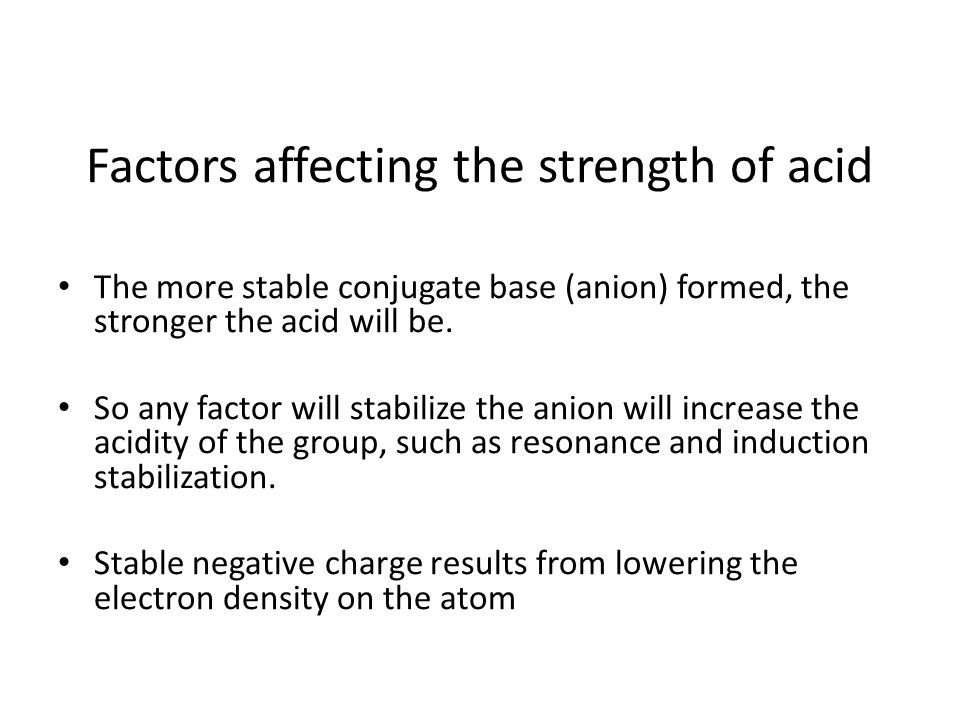 Factors affecting the strength of acid The more stable conjugate base (anion) formed, the stronger the acid will be. So any factor will stabilize the