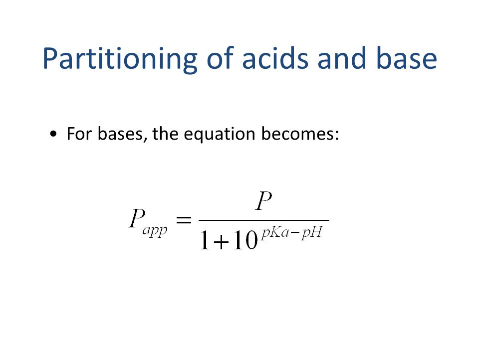For bases, the equation becomes: Partitioning of acids and base