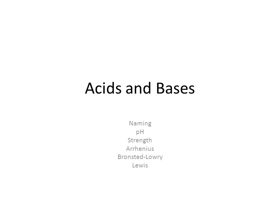 Acids and Bases Naming pH Strength Arrhenius Bronsted-Lowry Lewis