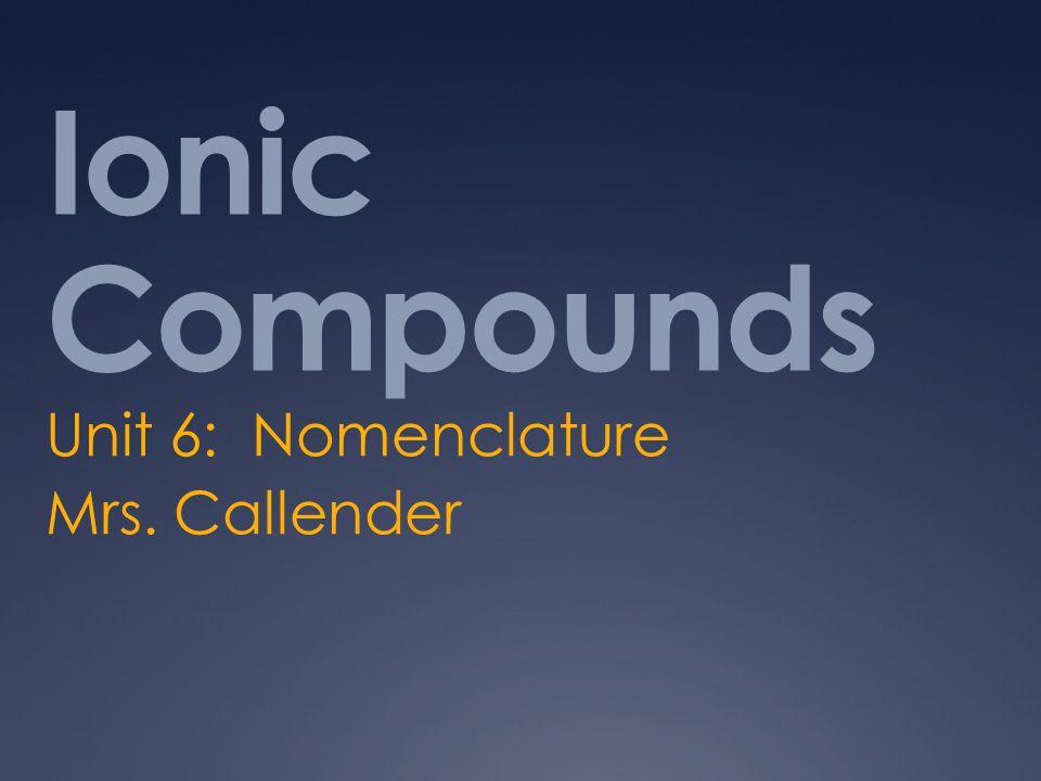 Ionic Compounds Unit 6: Nomenclature Mrs. Callender