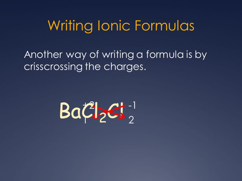 Writing Ionic Formulas Another way of writing a formula is by crisscrossing the charges.